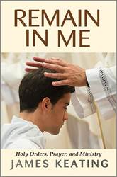 Remain in Me: Holy Orders, Prayer, and Ministry by James Keating, Paperback
