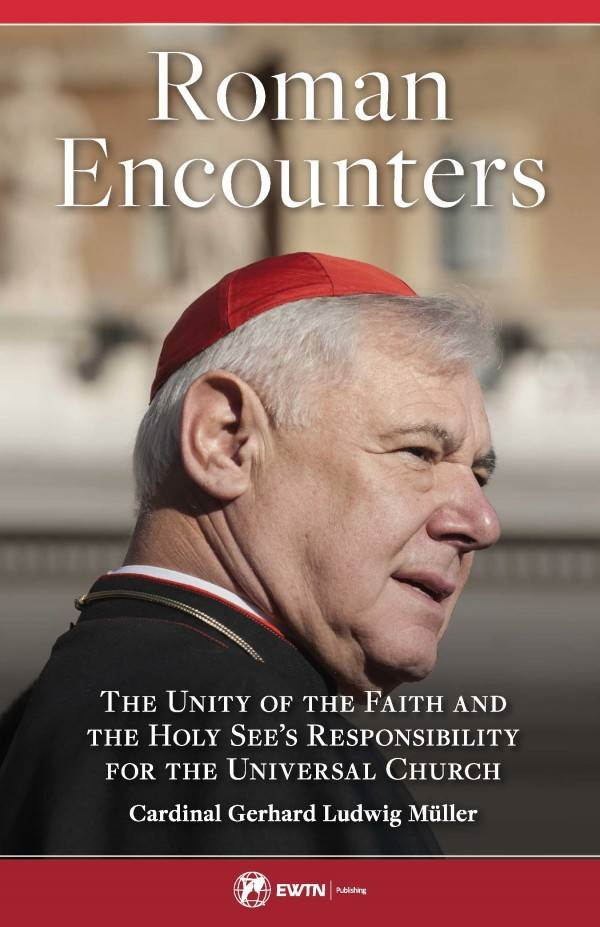 Roman Encounters The Unity of the Church and the Holy See's Responsibility for the Universal Church by Cardinal Gerhard Ludwig Muller