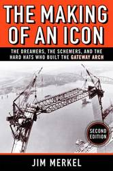 THE MAKING OF AN ICON: THE DREAMERS, THE SCHEMERS, AND THE HARD HATS WHO BUILT THE GATEWAY ARCH, SECOND EDITION jim merkel