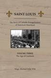 Saint Louis : The Story of Catholic Evangelization of Americas Heartland: Vol 3: The Age of Cardinals (Paperback)