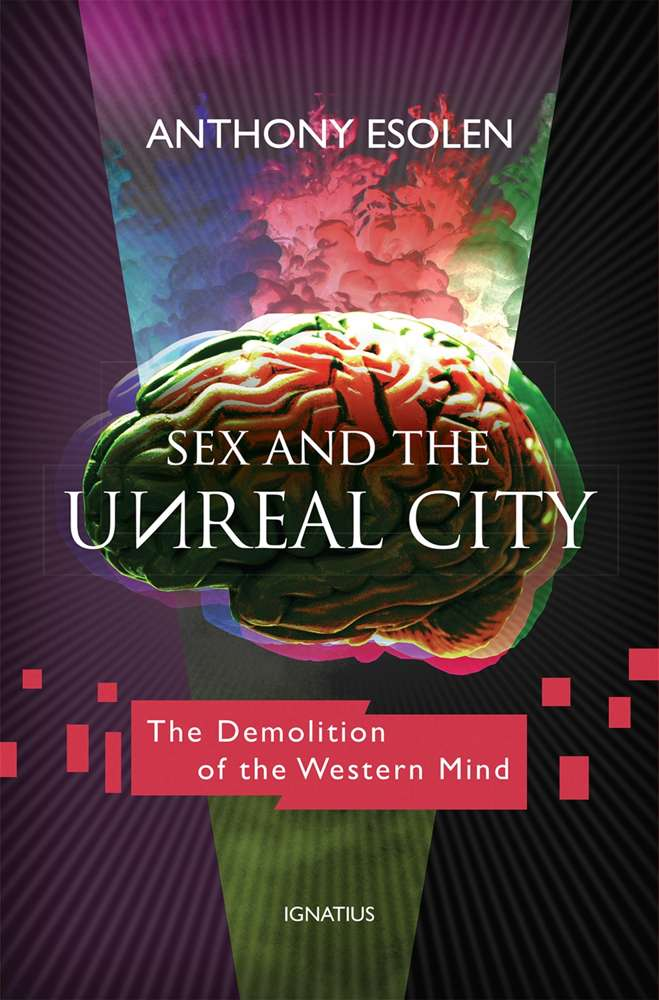 Sex and the Unreal City The Demolition of the Western Mind By: Anthony Esolen