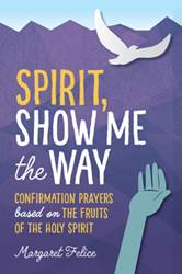 Spirit, Show Me the Way Confirmation Prayers Based on the Fruits of the Holy Spirit  Author: Margaret Felice