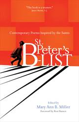 St. Peters B-list Contemporary Poems Inspired by the Saints   Edited by: Mary Ann B. Miller  Foreword by: Ron Hansen  Afterword by: James Martin, S.J.