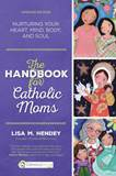 The Handbook for Catholic Moms Nurturing Your Heart, Mind, Body, and Soul   Author: Lisa M. Hendey