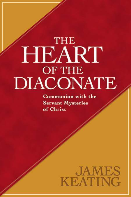 The Heart of the Diaconate Communion with the Servant Mysteries of Christ James Keating
