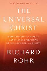 The Universal Christ HOW A FORGOTTEN REALITY CAN CHANGE EVERYTHING WE SEE, HOPE FOR, AND BELIEVE By RICHARD ROHR