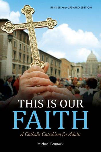 This Is Our Faith (Revised and Updated Edition) A Catholic Catechism for Adults Author: Michael Pennock