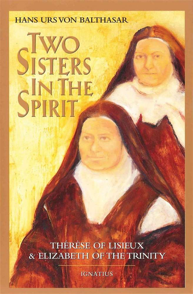 Two Sisters in the Spirit Therese of Lisieux and Elizabeth of the Trinity By: Fr. Hans Urs Von Balthasar