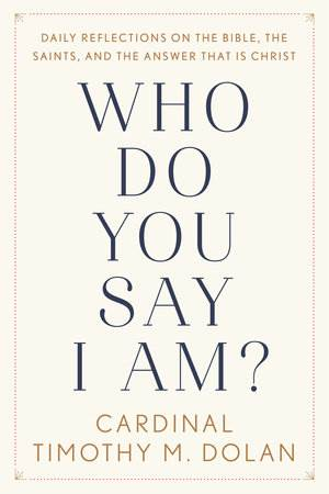 Who Do You Say I Am? DAILY REFLECTIONS ON THE BIBLE, THE SAINTS, AND THE ANSWER THAT IS CHRIST By TIMOTHY M. DOLAN