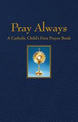 Pray Always: A Catholic Childs First Prayer Book  *WHILE SUPPLIES LAST* 9781618906809